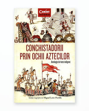 CONCHISTADORII PRIN OCHII AZTECILOR - Antologie de texte indigene