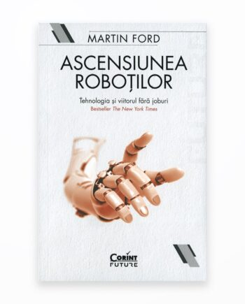 Ascensiunea Robotilor. Tehnologia Si Viitorul Fara Joburi