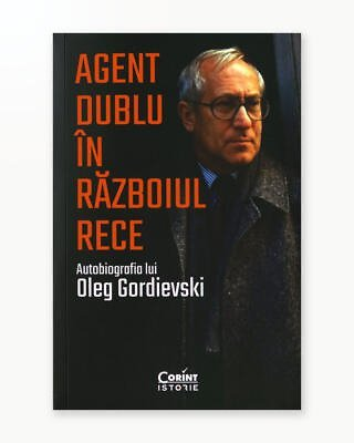 Agent Dublu in Razboiul Rece - Autobiografia lui Oleg Gordievski